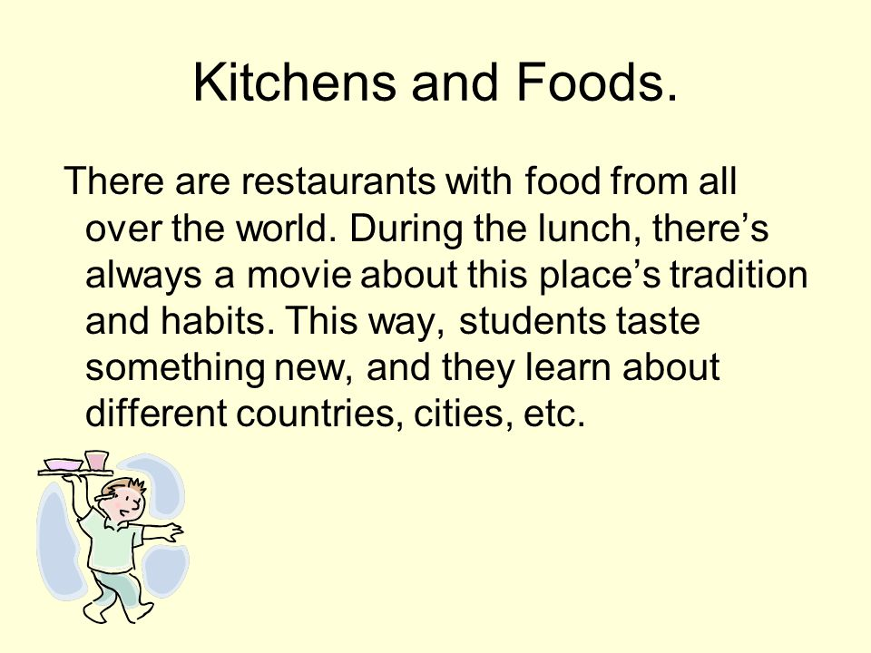 Kitchens and Foods. There are restaurants with food from all over the world.