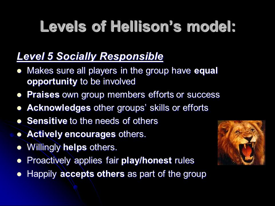 Levels of Hellisons model: Level 5 Socially Responsible Makes sure all players in the group have equal opportunity to be involved Makes sure all players in the group have equal opportunity to be involved Praises own group members efforts or success Praises own group members efforts or success Acknowledges other groups skills or efforts Acknowledges other groups skills or efforts Sensitive to the needs of others Sensitive to the needs of others Actively encourages others.