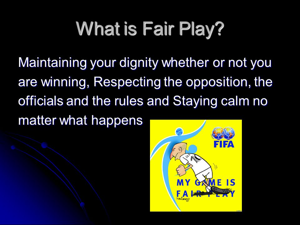 What is Fair Play? Maintaining your dignity whether or not you are winning, Respecting the opposition, the officials and the rules and Staying calm no