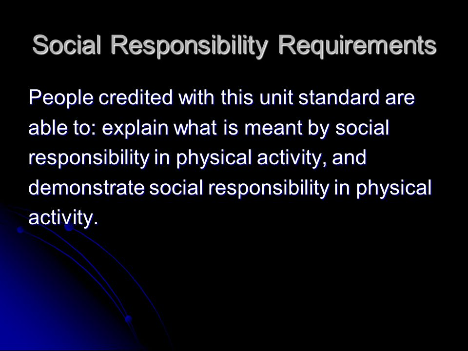 Social Responsibility Requirements People credited with this unit standard are able to: explain what is meant by social responsibility in physical activity, and demonstrate social responsibility in physical activity.