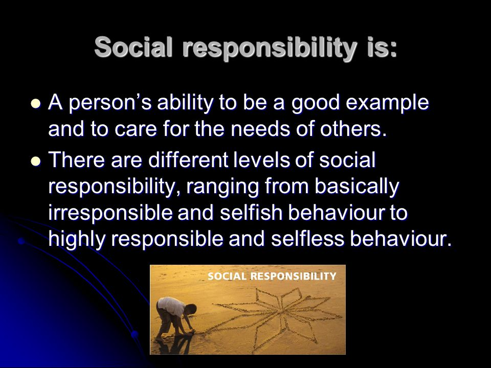 Social responsibility is: A persons ability to be a good example and to care for the needs of others.