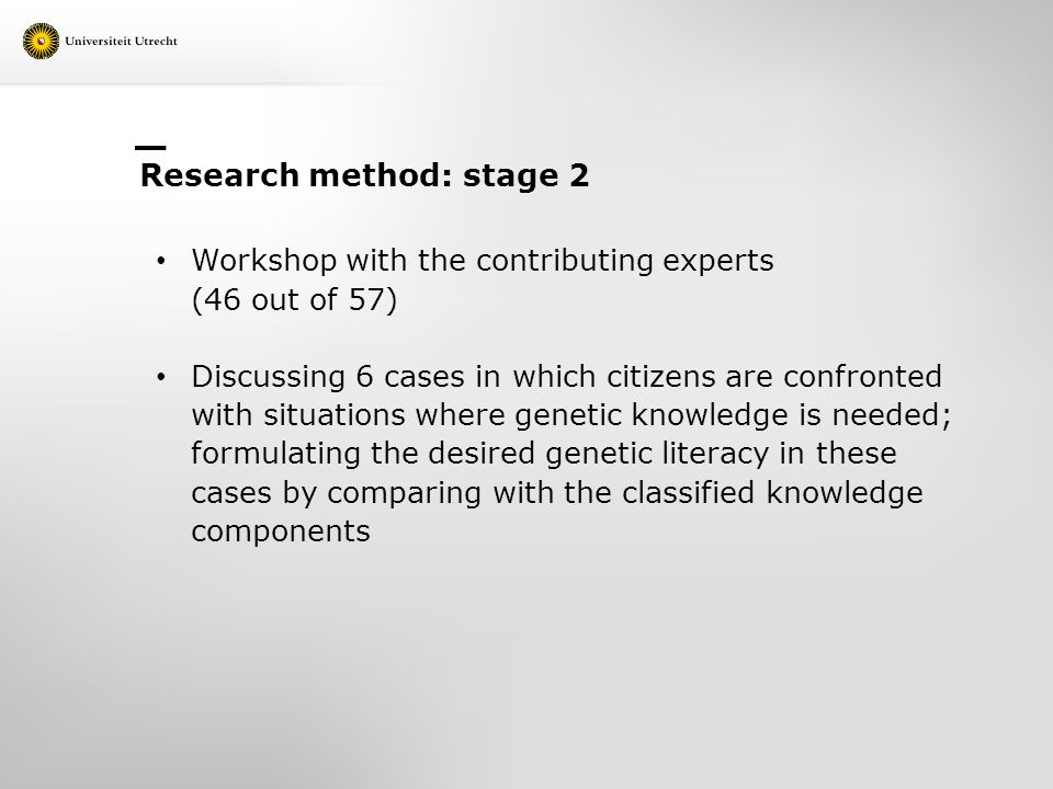 Research method: stage 2 Workshop with the contributing experts (46 out of 57) Discussing 6 cases in which citizens are confronted with situations where genetic knowledge is needed; formulating the desired genetic literacy in these cases by comparing with the classified knowledge components