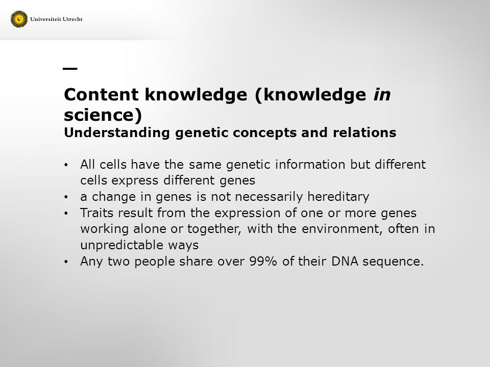 Content knowledge (knowledge in science) Understanding genetic concepts and relations All cells have the same genetic information but different cells express different genes a change in genes is not necessarily hereditary Traits result from the expression of one or more genes working alone or together, with the environment, often in unpredictable ways Any two people share over 99% of their DNA sequence.