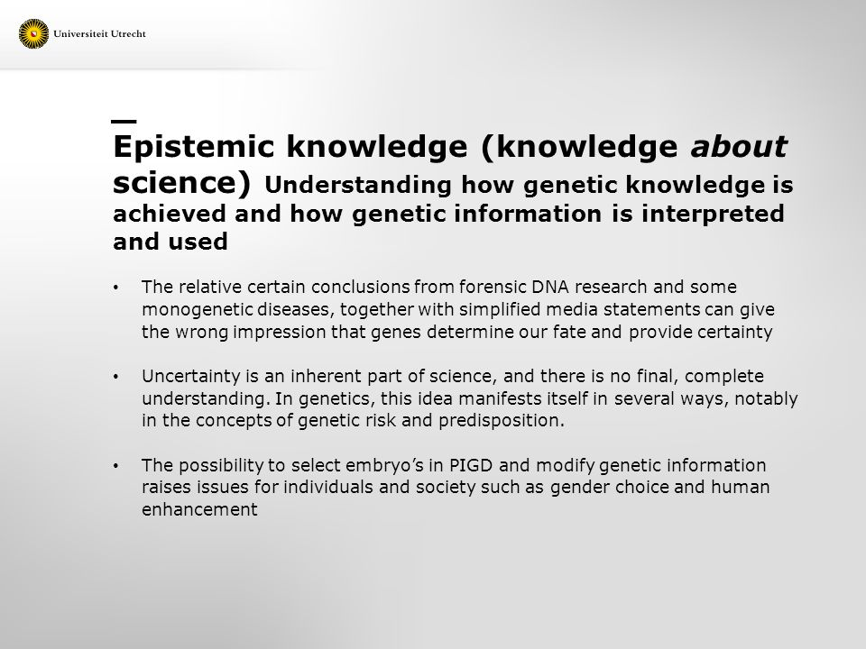 Epistemic knowledge (knowledge about science) Understanding how genetic knowledge is achieved and how genetic information is interpreted and used The relative certain conclusions from forensic DNA research and some monogenetic diseases, together with simplified media statements can give the wrong impression that genes determine our fate and provide certainty Uncertainty is an inherent part of science, and there is no final, complete understanding.