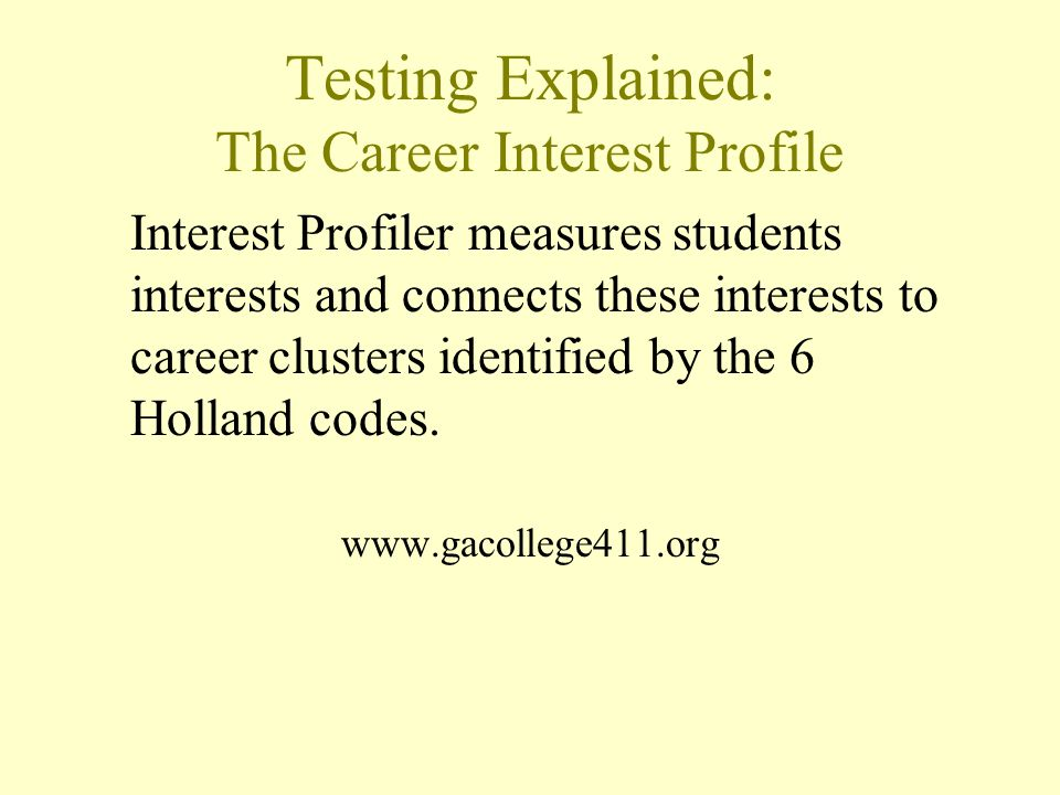 Testing Explained: The Career Interest Profile Interest Profiler measures students interests and connects these interests to career clusters identified by the 6 Holland codes.