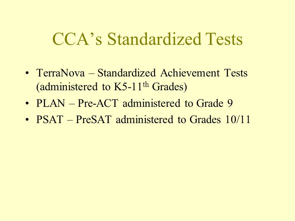 CCAs Standardized Tests TerraNova – Standardized Achievement Tests (administered to K5-11 th Grades) PLAN – Pre-ACT administered to Grade 9 PSAT – PreSAT administered to Grades 10/11