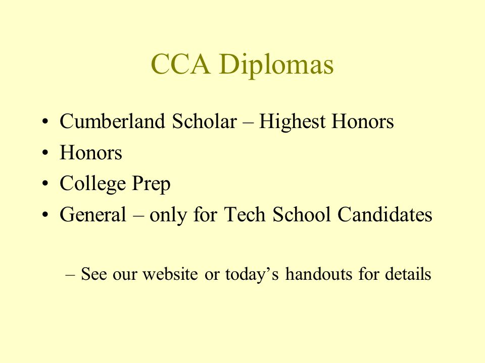 CCA Diplomas Cumberland Scholar – Highest Honors Honors College Prep General – only for Tech School Candidates –See our website or todays handouts for details