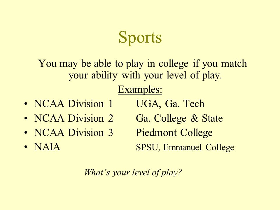 Sports You may be able to play in college if you match your ability with your level of play.