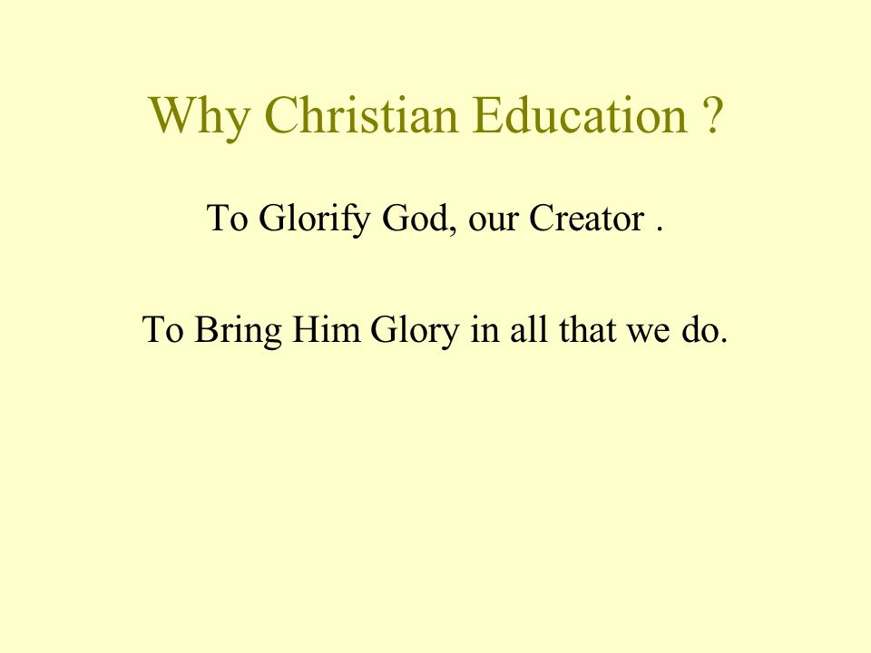 Why Christian Education To Glorify God, our Creator. To Bring Him Glory in all that we do.