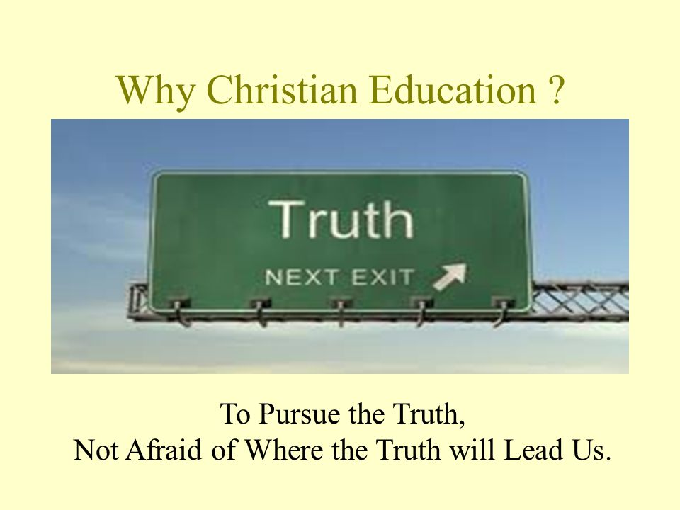 Why Christian Education To Pursue the Truth, Not Afraid of Where the Truth will Lead Us.