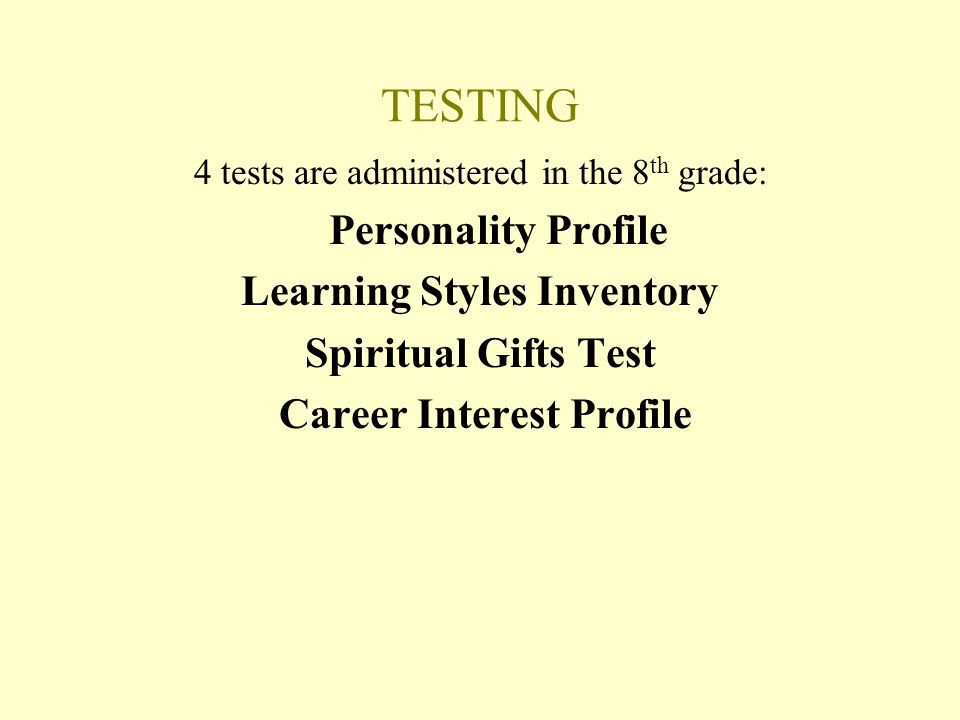 TESTING 4 tests are administered in the 8 th grade: Personality Profile Learning Styles Inventory Spiritual Gifts Test Career Interest Profile