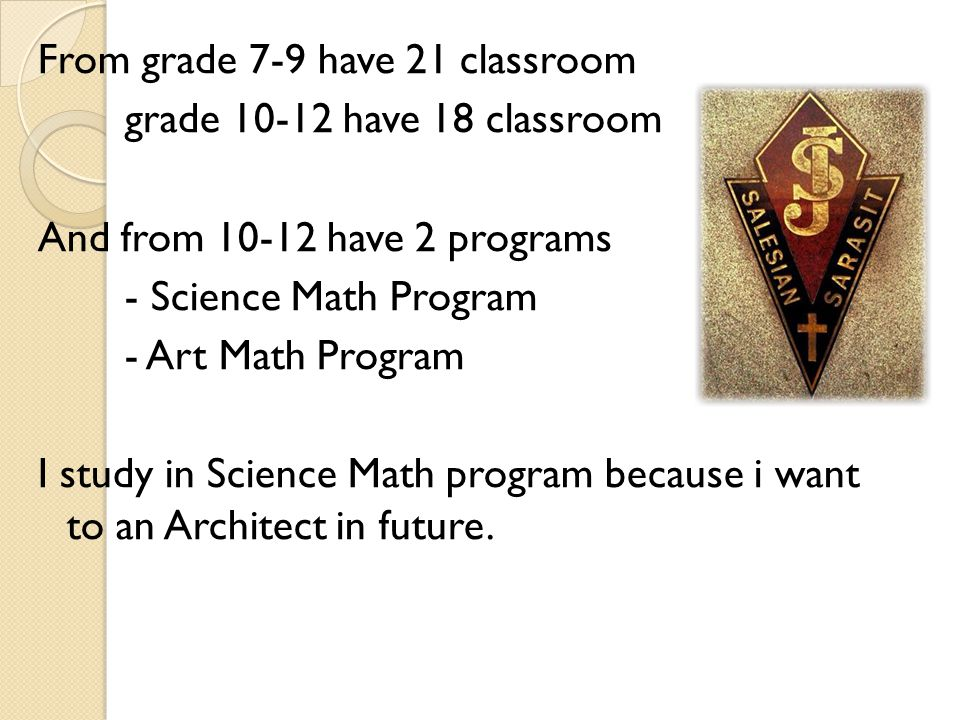 From grade 7-9 have 21 classroom grade 10-12 have 18 classroom And from 10-12 have 2 programs - Science Math Program - Art Math Program I study in Science Math program because i want to an Architect in future.