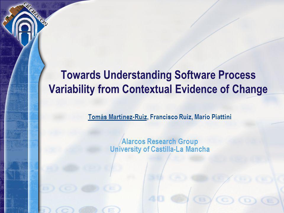 Tomás Martínez-Ruiz, Francisco Ruiz, Mario Piattini Alarcos Research Group University of Castilla-La Mancha Towards Understanding Software Process Variability from Contextual Evidence of Change