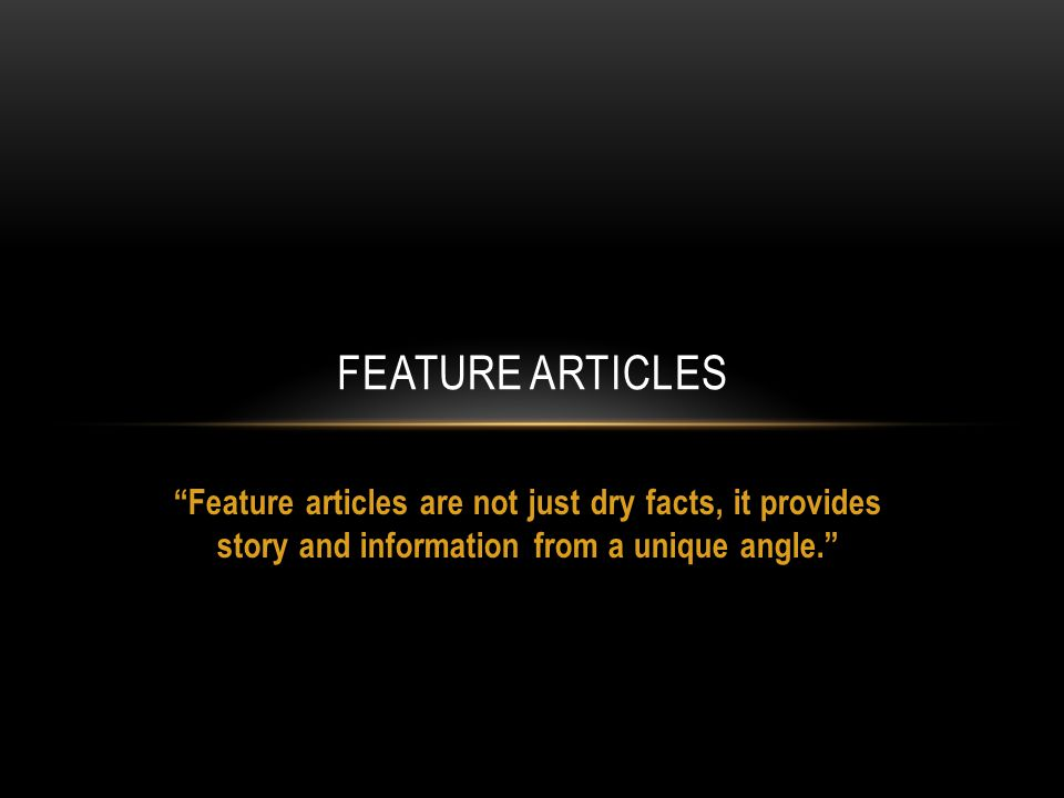 TYPES OF FEATURE ARTICLES INCLUDE: Analysis and opinion on current issues Profiles of, or interviews with well known-people Humorous reflections Personal experience or anecdotes Online articles Background information on local, national or international events Magazine articles Human interest stories Newspaper articles