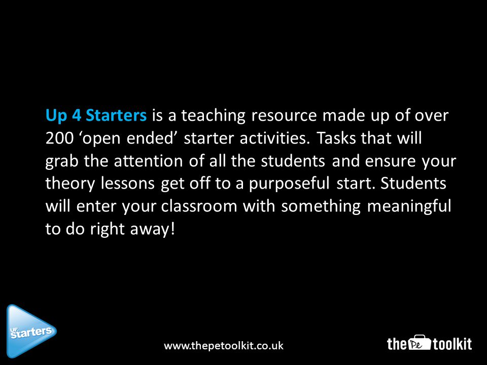 www.thepetoolkit.co.uk Up 4 Starters is a teaching resource made up of over 200 open ended starter activities.