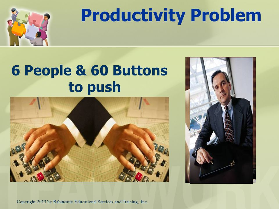 Productivity Problem 6 People & 60 Buttons to push Need 20% increase without hiring more Button Pushers Copyright 2013 by Babineaux Educational Services and Training, Inc.