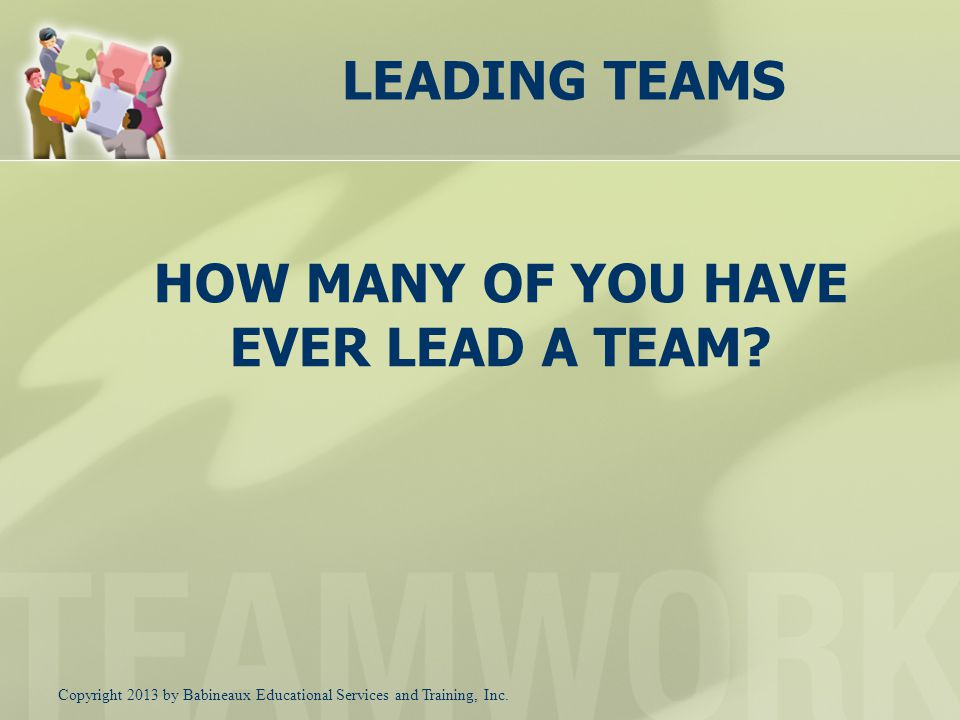 HOW MANY OF YOU HAVE EVER LEAD A TEAM.
