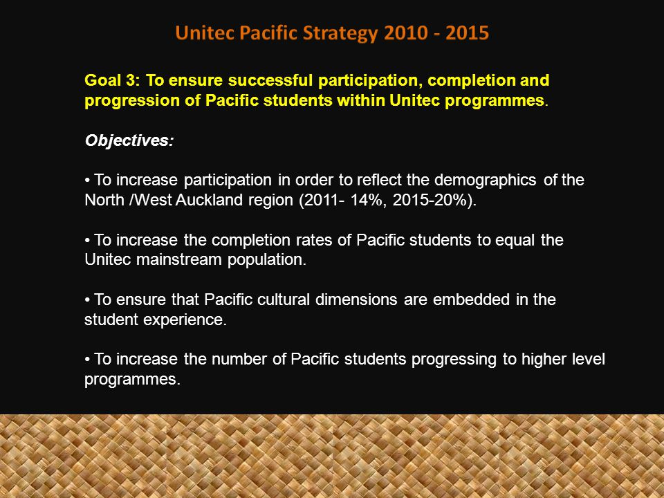 Goal 3: To ensure successful participation, completion and progression of Pacific students within Unitec programmes. Objectives: To increase participa