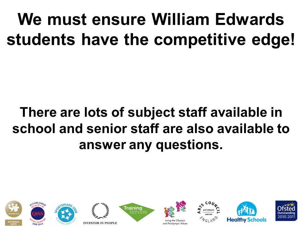We must ensure William Edwards students have the competitive edge! There are lots of subject staff available in school and senior staff are also avail