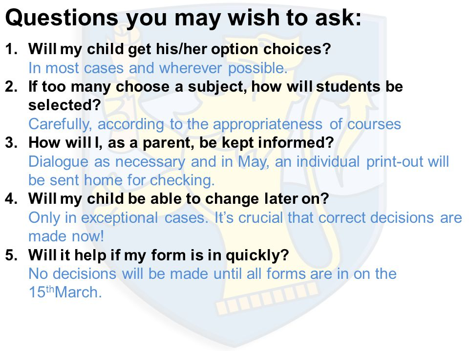 Questions you may wish to ask: 1.Will my child get his/her option choices? In most cases and wherever possible. 2. If too many choose a subject, how w