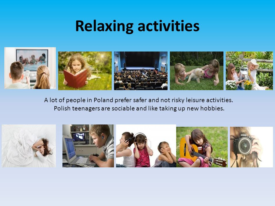 Relaxing activities A lot of people in Poland prefer safer and not risky leisure activities.