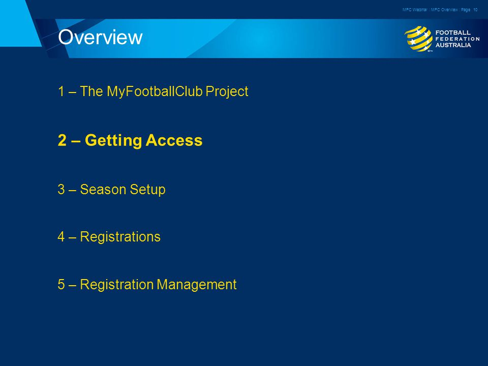 Overview 1 – The MyFootballClub Project 2 – Getting Access 3 – Season Setup 4 – Registrations 5 – Registration Management MFC Webinar : MFC Overview : Page10