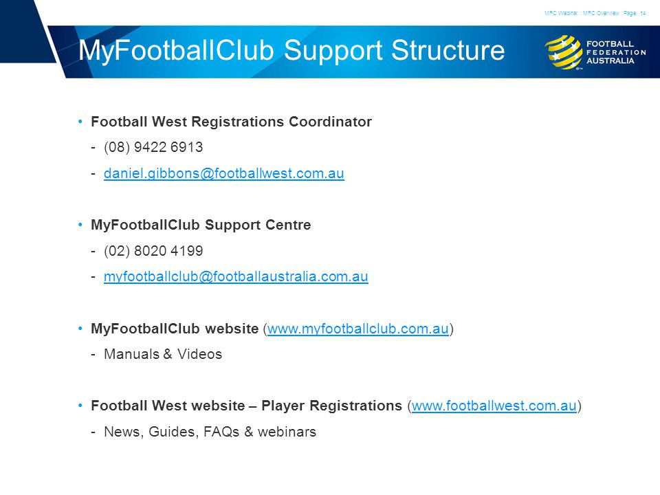 MyFootballClub Support Structure Football West Registrations Coordinator ­(08) 9422 6913 ­daniel.gibbons@footballwest.com.audaniel.gibbons@footballwest.com.au MyFootballClub Support Centre ­(02) 8020 4199 ­myfootballclub@footballaustralia.com.aumyfootballclub@footballaustralia.com.au MyFootballClub website (www.myfootballclub.com.au)www.myfootballclub.com.au ­Manuals & Videos Football West website – Player Registrations (www.footballwest.com.au)www.footballwest.com.au ­News, Guides, FAQs & webinars MFC Webinar : MFC Overview : Page14