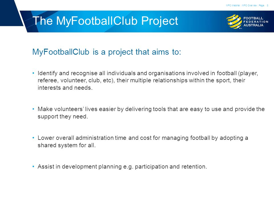 The MyFootballClub Project MyFootballClub is a project that aims to: Identify and recognise all individuals and organisations involved in football (player, referee, volunteer, club, etc), their multiple relationships within the sport, their interests and needs.