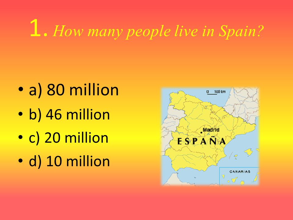 1. How many people live in Spain? a) 80 million b) 46 million c) 20 million d) 10 million
