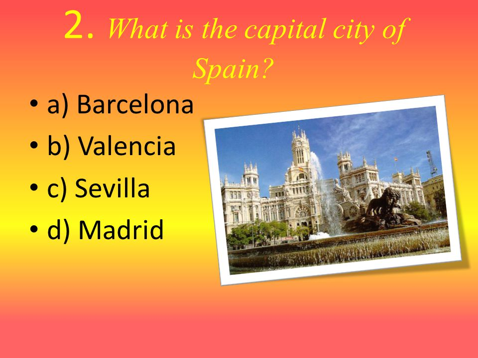 2. What is the capital city of Spain? a) Barcelona b) Valencia c) Sevilla d) Madrid