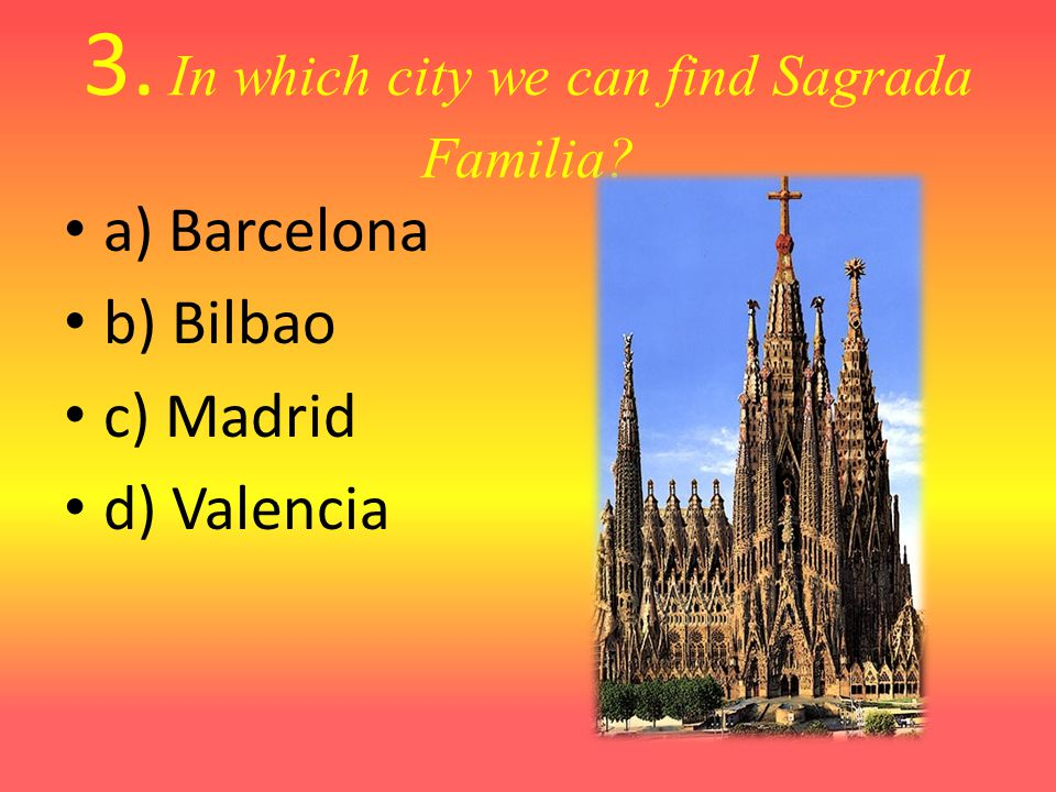 3. In which city we can find Sagrada Familia? a) Barcelona b) Bilbao c) Madrid d) Valencia