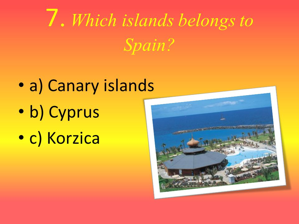 7. Which islands belongs to Spain? a) Canary islands b) Cyprus c) Korzica