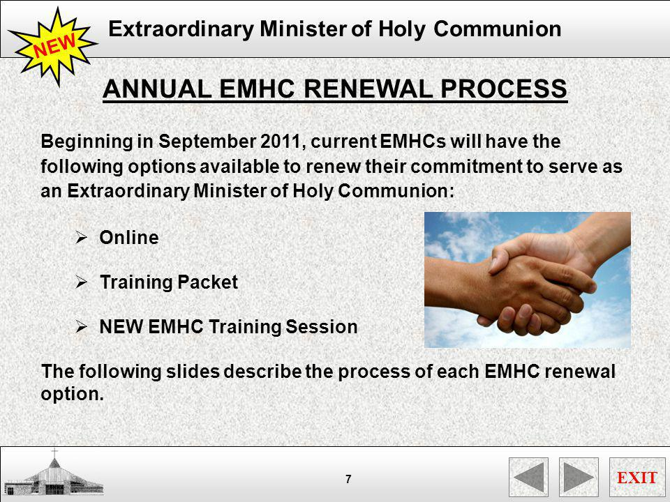 Extraordinary Minister of Holy Communion EXIT 8 ONLINE RENEWAL PROCESS (1) Review the entire Online EMHC Annual Renewal Module (2) Locate and print the following forms A.Liturgical Minister Information Form B.Affidavit For Suitability To Serve C.Media Release Form (< 18 Years Old) (3) Complete all required information on forms (4) Forward a signed copy of completed forms to the Saint Ignatius Loyola EMHC Coordinators via one of the following methods: A.Mail (Saint Ignatius Loyola EMHC Ministry, 7810 Cypresswood, Spring, TX, 77379) B.In Person (SIL Parish Office Receptionist) C.Fax (SIL EMHC Coordinators at 281.370.9306) D.Scan (emhc@silcc.org) (5) Monitor eMails for additional renewal instructions NEW www.silcc.org
