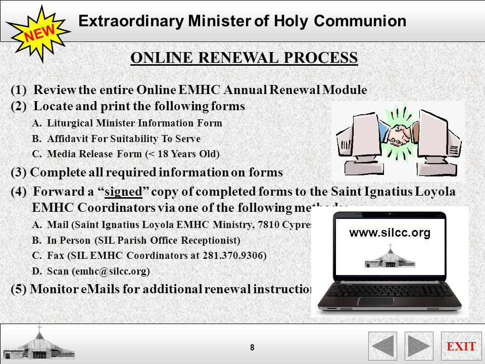 Extraordinary Minister of Holy Communion EXIT 9 TRAINING PACKET RENEWAL PROCESS (1) Pickup an EMHC Training Renewal Packet from SIL Office Receptionist (2) Review the entire EMHC Training Renewal Packet (3) Locate the following forms located within packet A.Liturgical Minister Information Form B.Affidavit For Suitability To Serve C.Media Release Form (< 18 Years Old) (4) Complete all required information on forms (5) Forward a signed copy of completed forms to the Saint Ignatius Loyola EMHC Coordinators via one of the following methods: A.Mail (Saint Ignatius Loyola EMHC Ministry, 7810 Cypresswood, Spring, TX, 77379) B.In Person (SIL Parish Office Receptionist) C.Fax (SIL EMHC Coordinators at 281.370.9306) D.Scan (emhc@silcc.org) (6) Monitor eMails for additional renewal instructions NEW