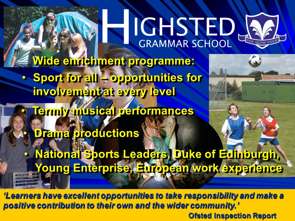 H IGHSTED GRAMMAR SCHOOL Termly musical performancesTermly musical performances Learners have excellent opportunities to take responsibility and make a positive contribution to their own and the wider community.