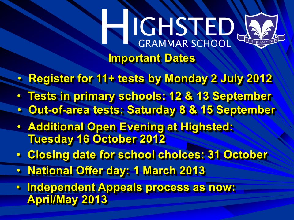 H IGHSTED GRAMMAR SCHOOL Important Dates Register for 11+ tests by Monday 2 July 2012Register for 11+ tests by Monday 2 July 2012 Tests in primary schools: 12 & 13 SeptemberTests in primary schools: 12 & 13 September Out-of-area tests: Saturday 8 & 15 SeptemberOut-of-area tests: Saturday 8 & 15 September Additional Open Evening at Highsted: Tuesday 16 October 2012Additional Open Evening at Highsted: Tuesday 16 October 2012 Closing date for school choices: 31 OctoberClosing date for school choices: 31 October National Offer day: 1 March 2013National Offer day: 1 March 2013 Independent Appeals process as now: April/May 2013Independent Appeals process as now: April/May 2013