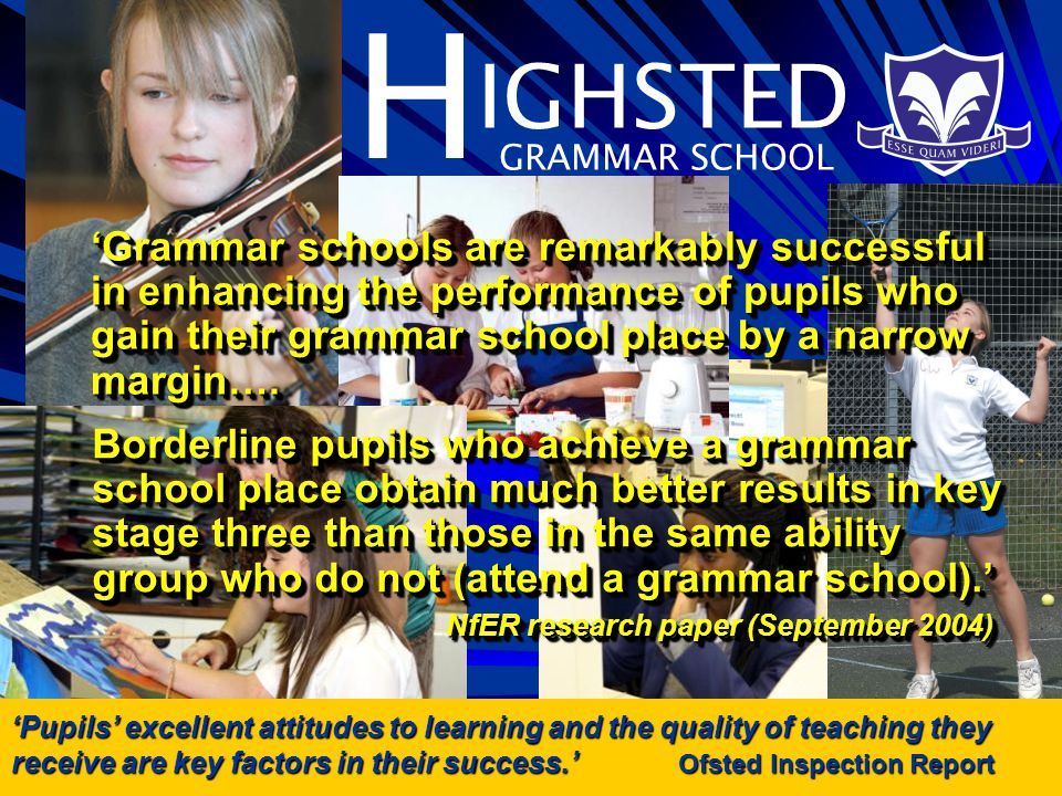 H IGHSTED GRAMMAR SCHOOL Pupils excellent attitudes to learning and the quality of teaching they receive are key factors in their success.