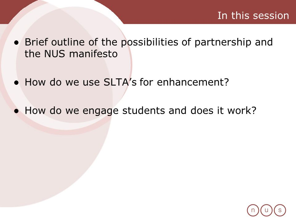 In this session Brief outline of the possibilities of partnership and the NUS manifesto How do we use SLTAs for enhancement.