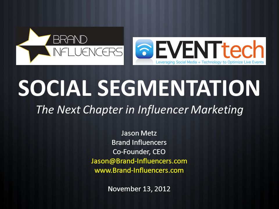 SOCIAL SEGMENTATION The Next Chapter in Influencer Marketing Jason Metz Brand Influencers Co-Founder, CEO Jason@Brand-Influencers.com www.Brand-Influe