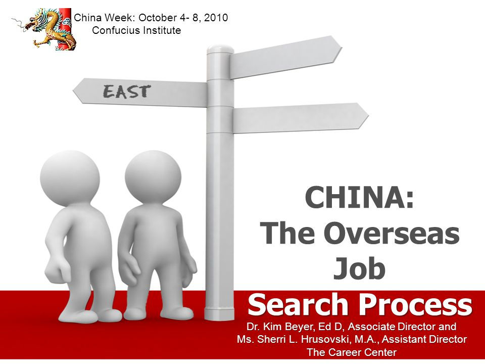 Dr. Kim Beyer, Ed D, Associate Director and Ms. Sherri L. Hrusovski, M.A., Assistant Director The Career Center CHINA: The Overseas Job Search Process