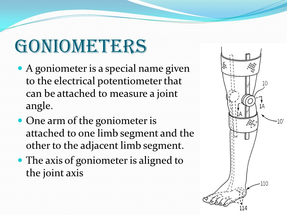 Goniometers A goniometer is a special name given to the electrical potentiometer that can be attached to measure a joint angle.