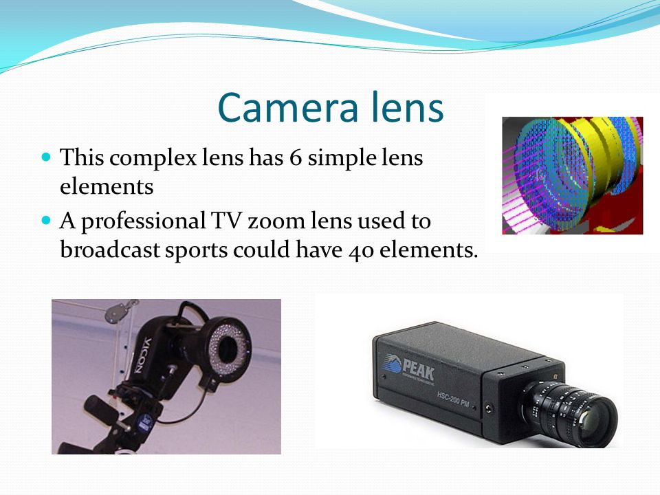 Camera lens This complex lens has 6 simple lens elements A professional TV zoom lens used to broadcast sports could have 40 elements.