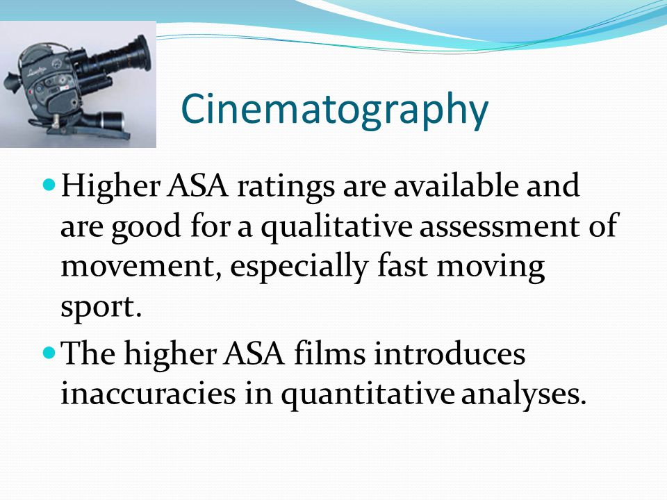 Cinematography Higher ASA ratings are available and are good for a qualitative assessment of movement, especially fast moving sport.