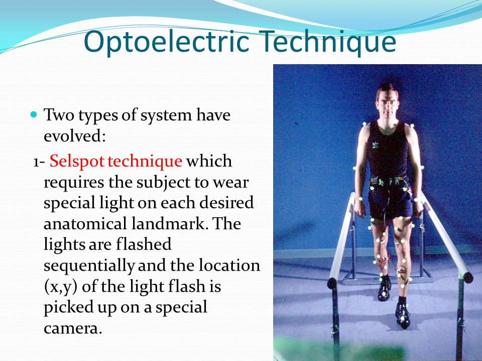Optoelectric Technique Two types of system have evolved: 1- Selspot technique which requires the subject to wear special light on each desired anatomical landmark.