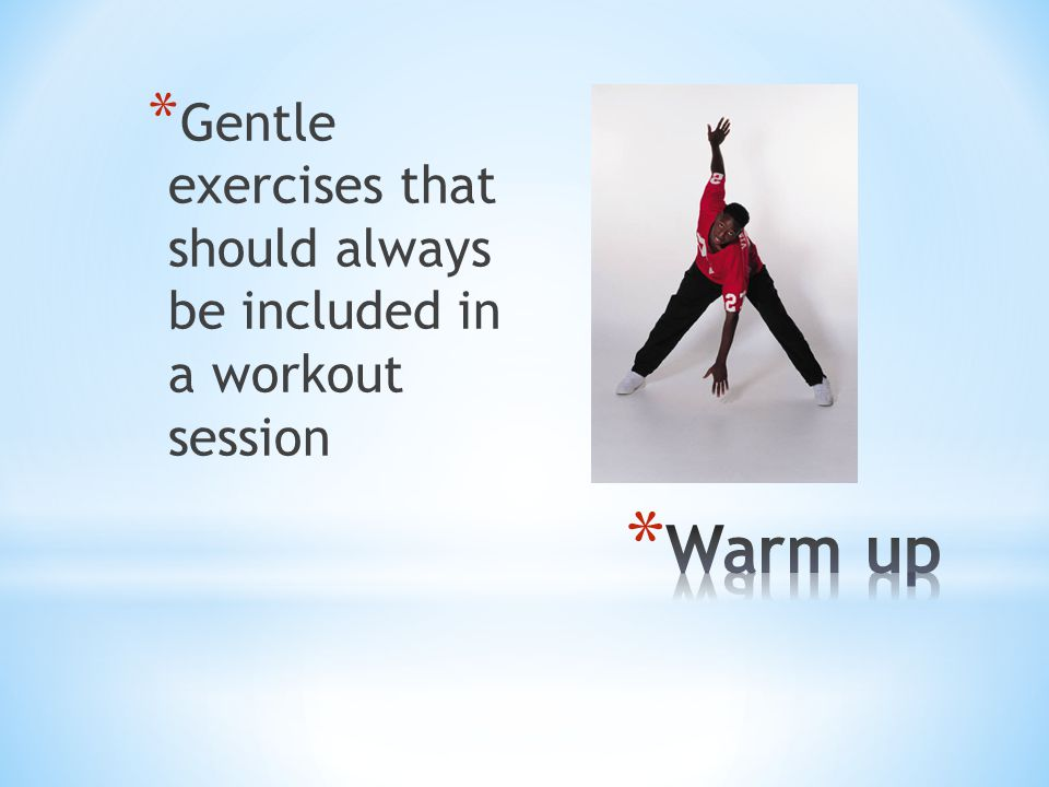 * Gentle exercises that should always be included in a workout session