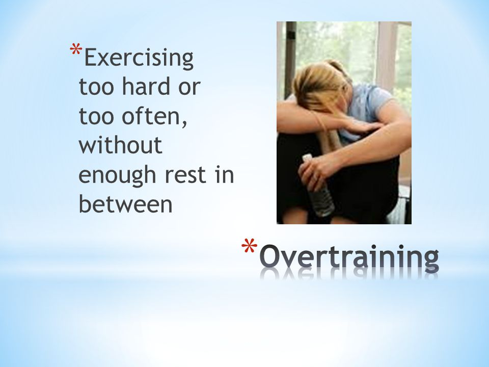 * Exercising too hard or too often, without enough rest in between