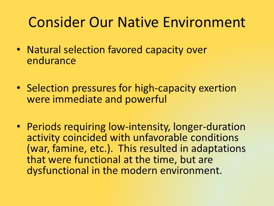 Consider Our Native Environment Natural selection favored capacity over endurance Selection pressures for high-capacity exertion were immediate and powerful Periods requiring low-intensity, longer-duration activity coincided with unfavorable conditions (war, famine, etc.).