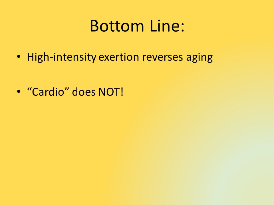 Bottom Line: High-intensity exertion reverses aging Cardio does NOT!