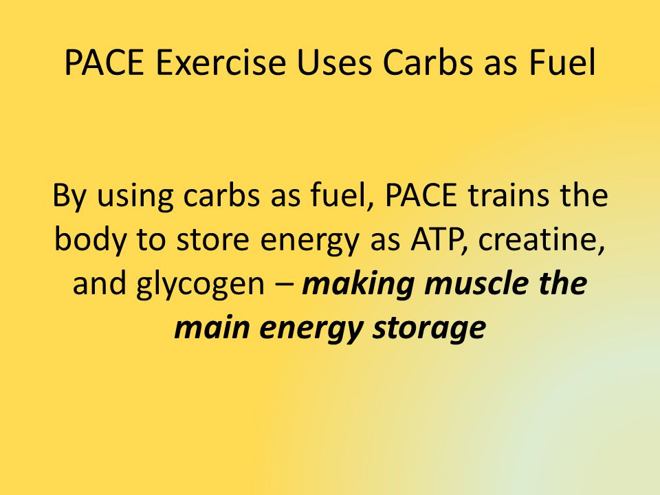 PACE Exercise Uses Carbs as Fuel By using carbs as fuel, PACE trains the body to store energy as ATP, creatine, and glycogen – making muscle the main energy storage