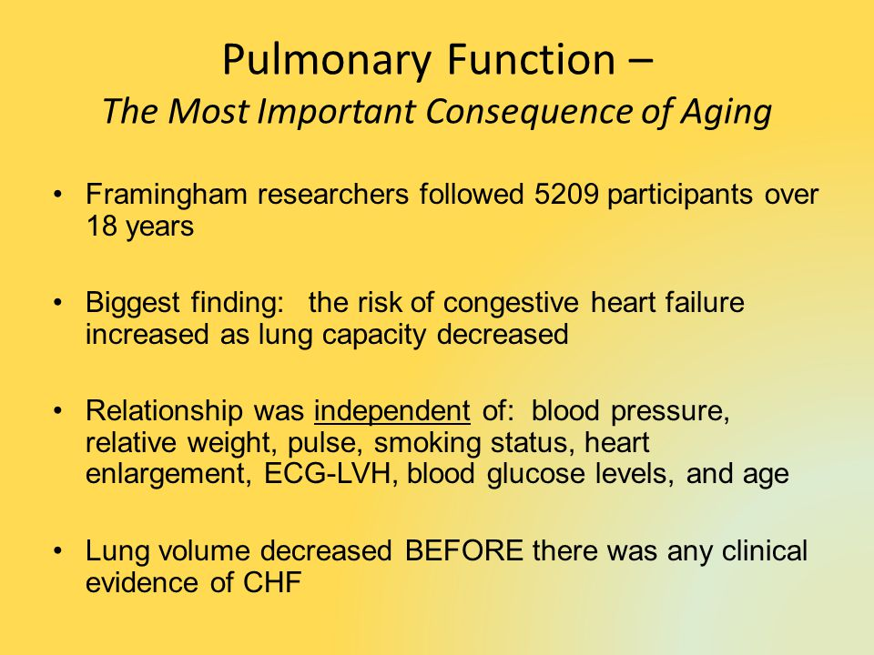 Pulmonary Function – The Most Important Consequence of Aging Framingham researchers followed 5209 participants over 18 years Biggest finding: the risk of congestive heart failure increased as lung capacity decreased Relationship was independent of: blood pressure, relative weight, pulse, smoking status, heart enlargement, ECG-LVH, blood glucose levels, and age Lung volume decreased BEFORE there was any clinical evidence of CHF